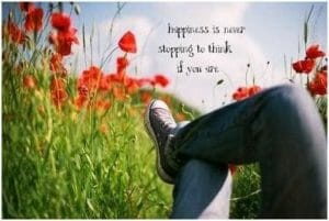 Happiness is never stopping to think if you are
