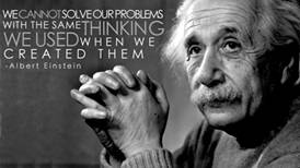 Albert Einstein: we cannot solve our problems with the same thinking we used when we created them